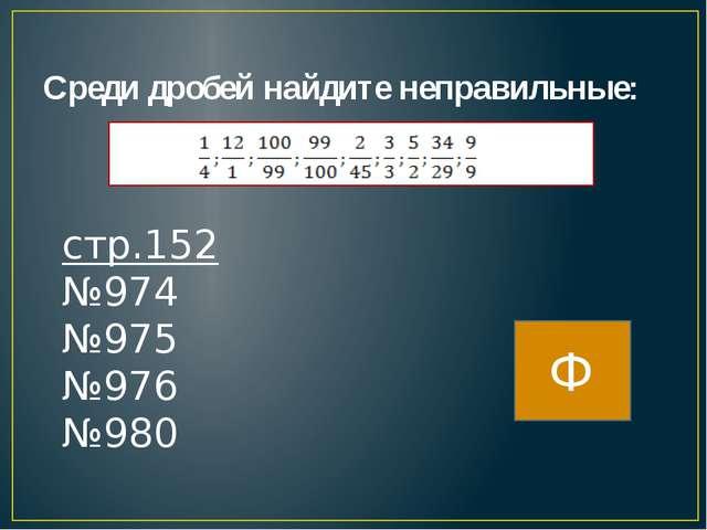 Среди дробей найдите неправильные: стр.152 №974 №975 №976 №980 Ф