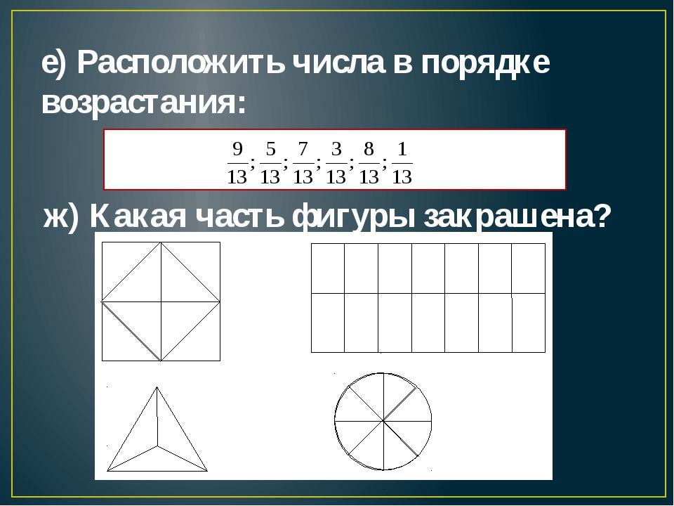 е) Расположить числа в порядке возрастания: ж) Какая часть фигуры закрашена?