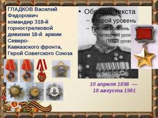ГЛАДКОВ Василий Федоpович командир 318-й горнострелковой дивизии 18-й армии