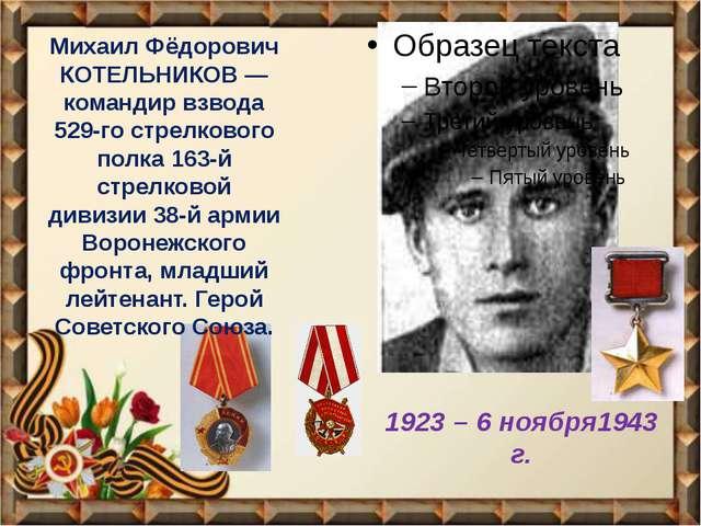 1923 – 6 ноября1943 г. Михаил Фёдорович КОТЕЛЬНИКОВ — командир взвода 529-го...
