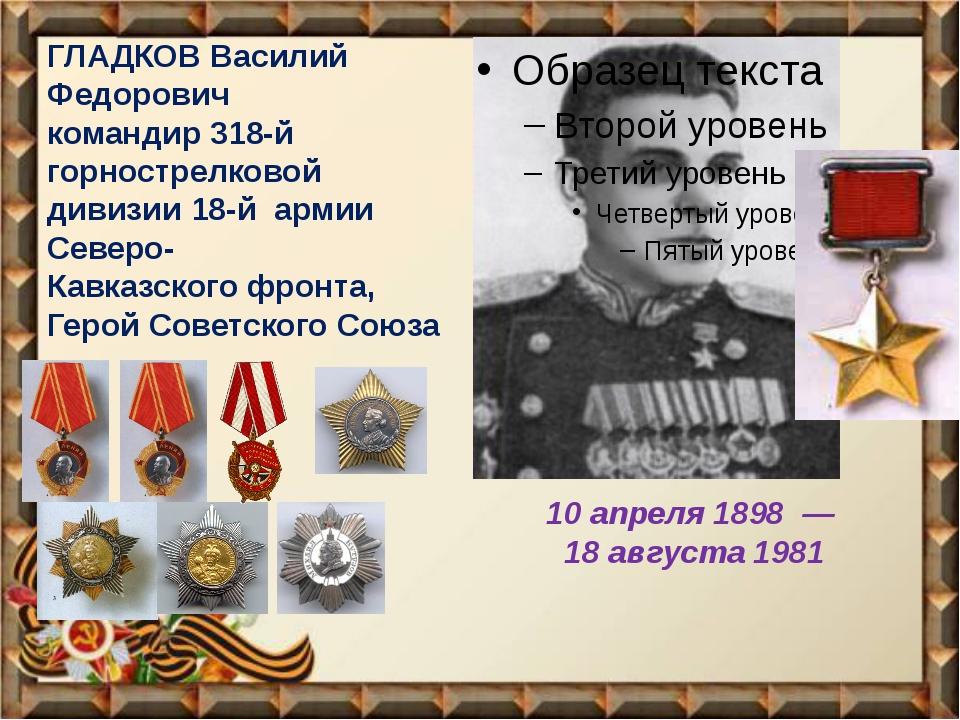 ГЛАДКОВ Василий Федоpович командир 318-й горнострелковой дивизии 18-й армии...