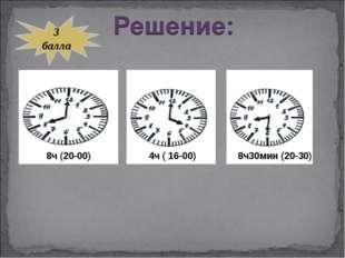 8ч (20-00) 4ч ( 16-00) 8ч30мин (20-30) 3 балла