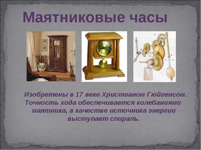 Маятниковые часы Изобретены в 17 веке Христианом Гюйгенсом. Точность хода обе...