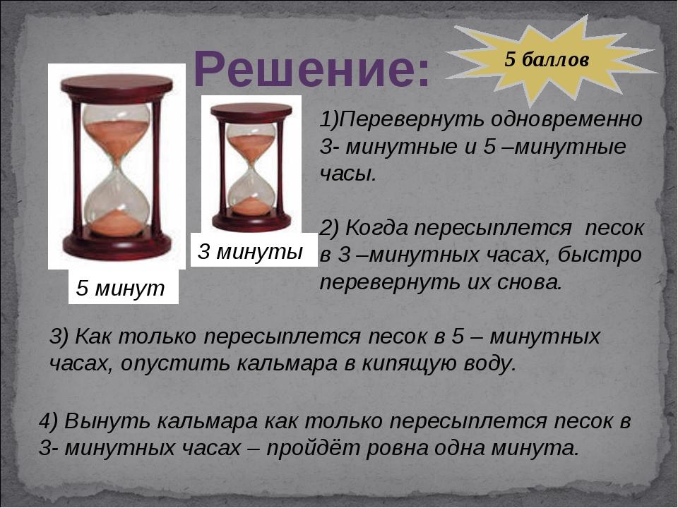 Решение: 5 минут 3 минуты 1)Перевернуть одновременно 3- минутные и 5 –минутны...