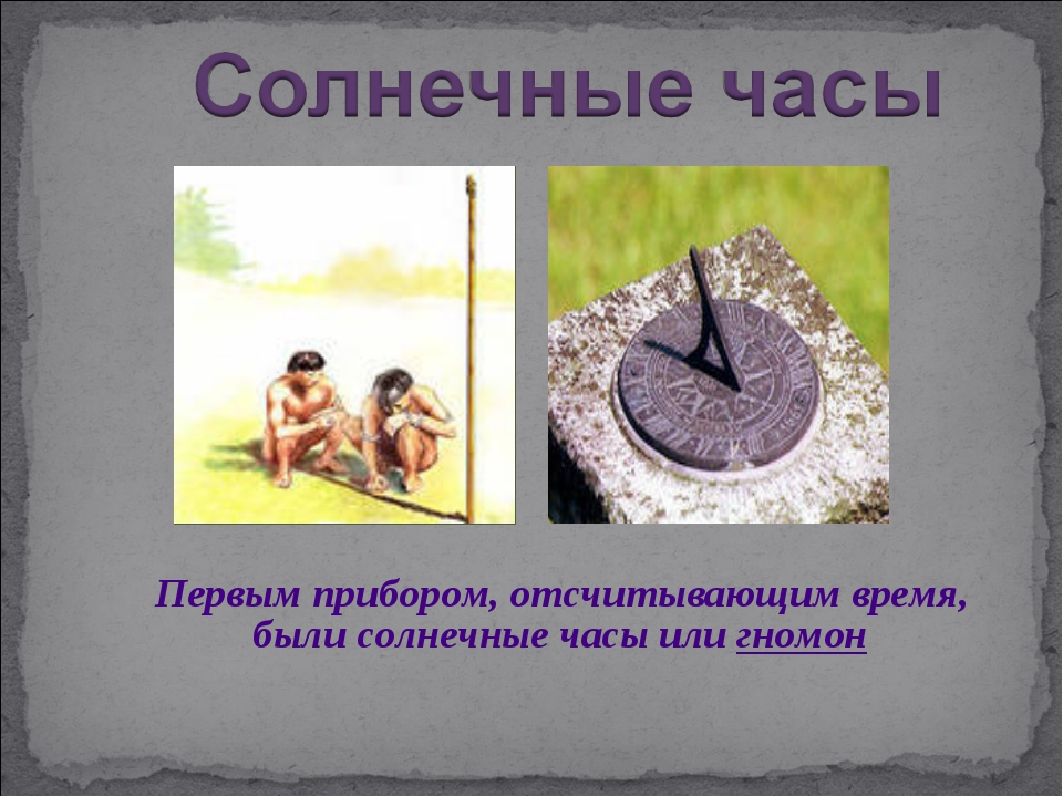 Первым прибором, отсчитывающим время, были солнечные часы или гномон
