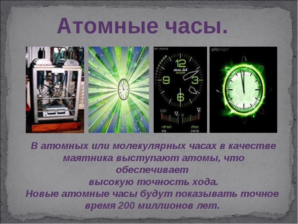Атомные часы. В атомных или молекулярных часах в качестве маятника выступают...
