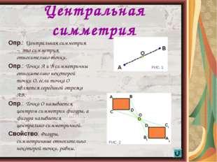 * Центральная симметрия Опр.: Центральная симметрия – это симметрия относител