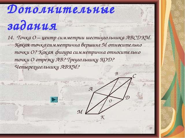 * Дополнительные задания 14. Точка О – центр симметрии шестиугольника АВСДКМ....