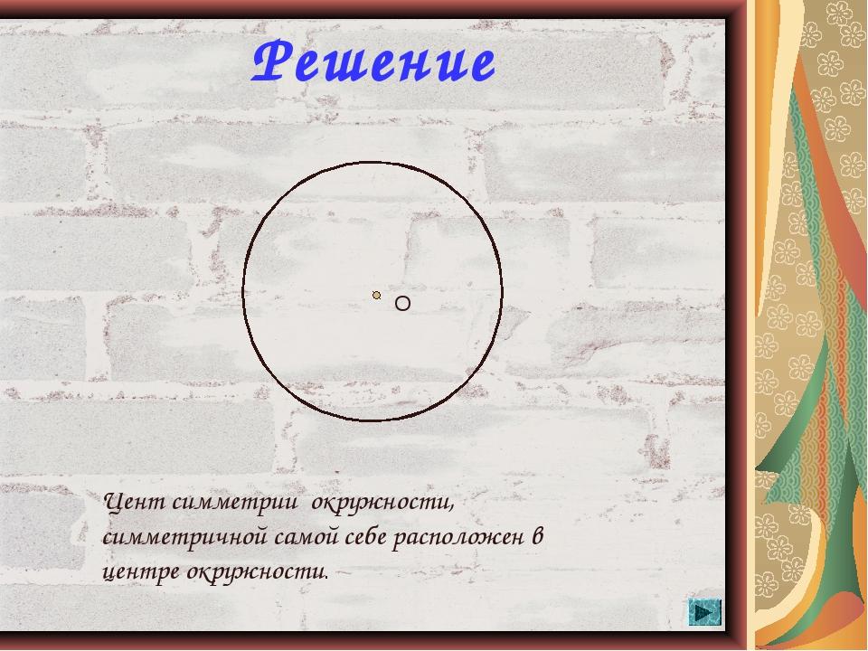 * Решение О Цент симметрии окружности, симметричной самой себе расположен в ц...