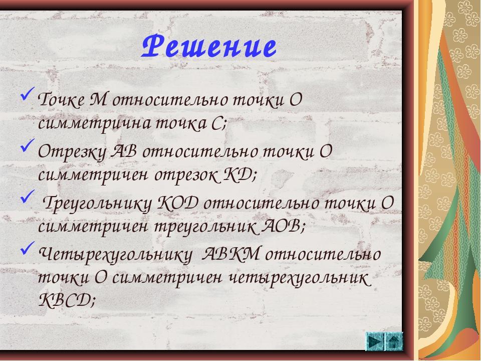 * Решение Точке М относительно точки О симметрична точка С; Отрезку АВ относи...