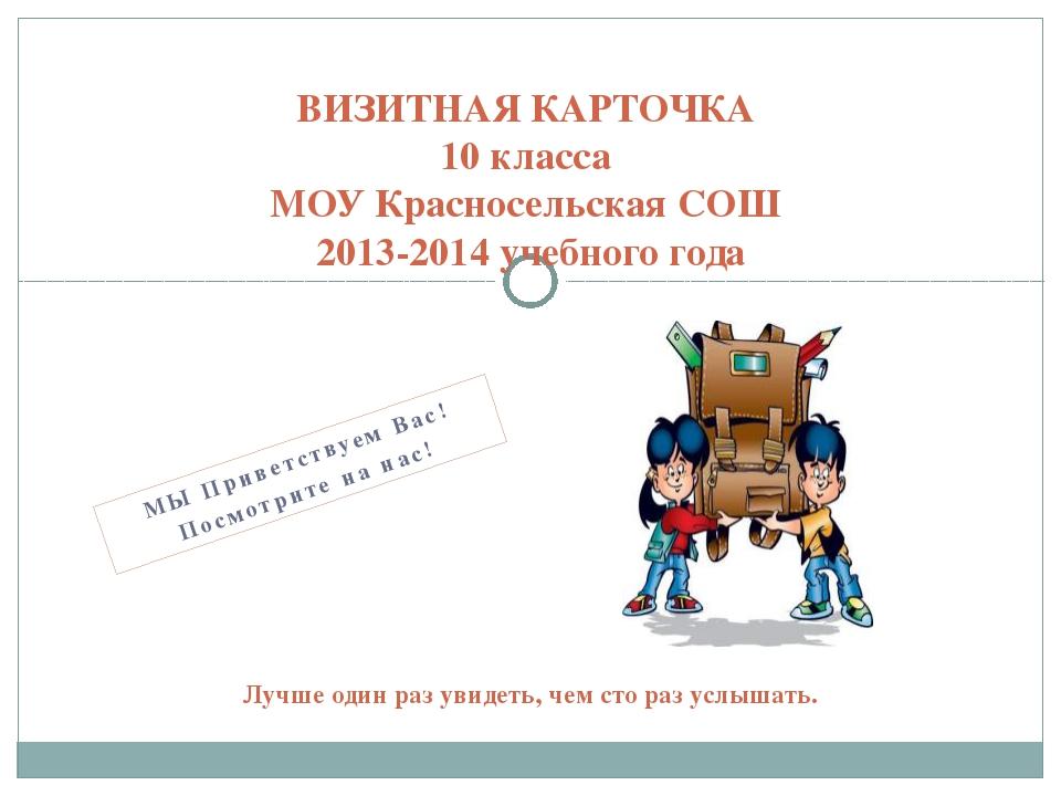 МЫ Приветствуем Вас! Посмотрите на нас! ВИЗИТНАЯ КАРТОЧКА 10 класса МОУ Красн...