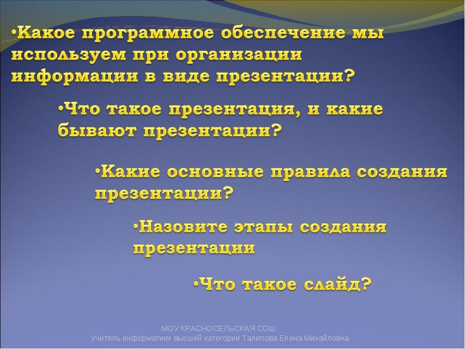 МОУ КРАСНОСЕЛЬСКАЯ СОШ Учитель информатики высшей категории Талипова Елена Ми...