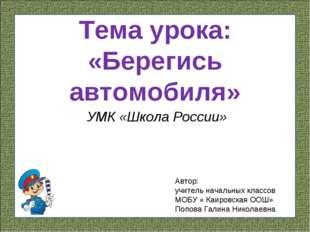 Тема урока: «Берегись автомобиля» УМК «Школа России» Автор: учитель начальных