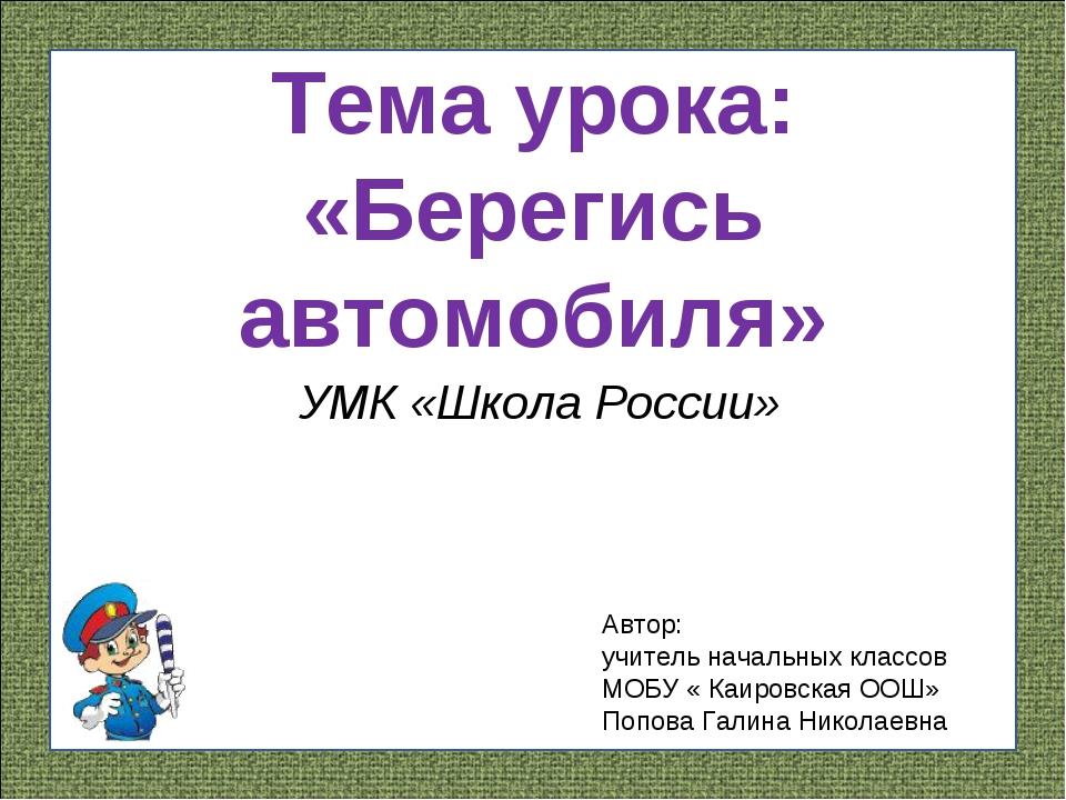 Тема урока: «Берегись автомобиля» УМК «Школа России» Автор: учитель начальных...