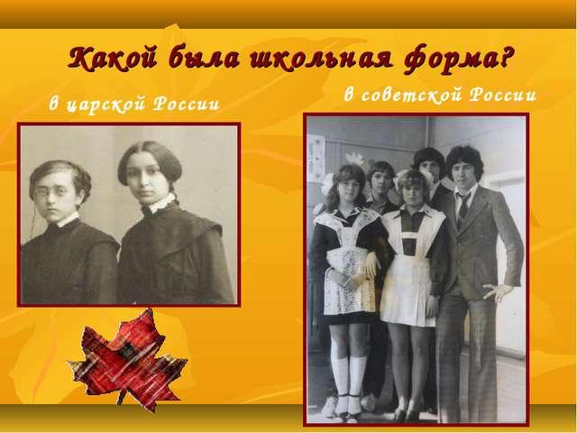 Какой была школьная форма? в царской России в советской России