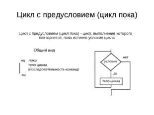 Цикл с предусловием (цикл пока) - цикл, выполнение которого повторяется, пока