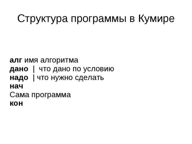Структура программы в Кумире алг имя алгоритма дано | что дано по условию над...