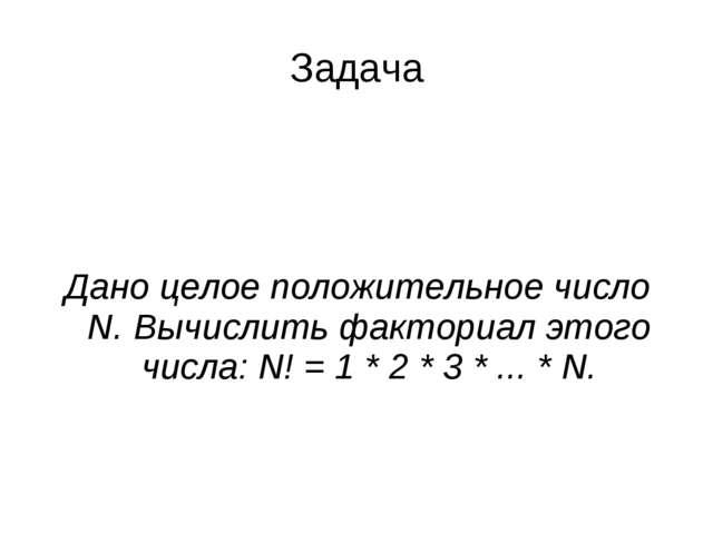 Дано целое положительное число N. Вычислить факториал этого числа: N! = 1 * 2...