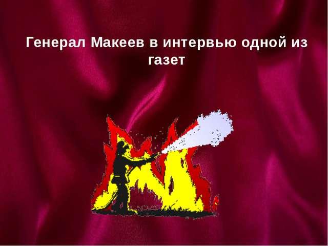 Генерал Макеев в интервью одной из газет