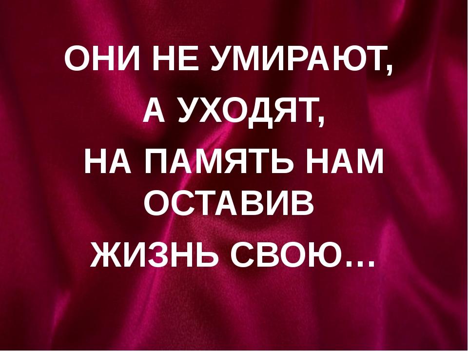 ОНИ НЕ УМИРАЮТ, А УХОДЯТ, НА ПАМЯТЬ НАМ ОСТАВИВ ЖИЗНЬ СВОЮ…