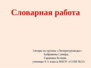 Словарная работа Авторы из группы «Литературоведы»: Байрамова Самира, Гаранин