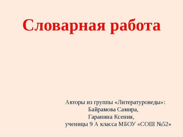 Словарная работа Авторы из группы «Литературоведы»: Байрамова Самира, Гаранин...