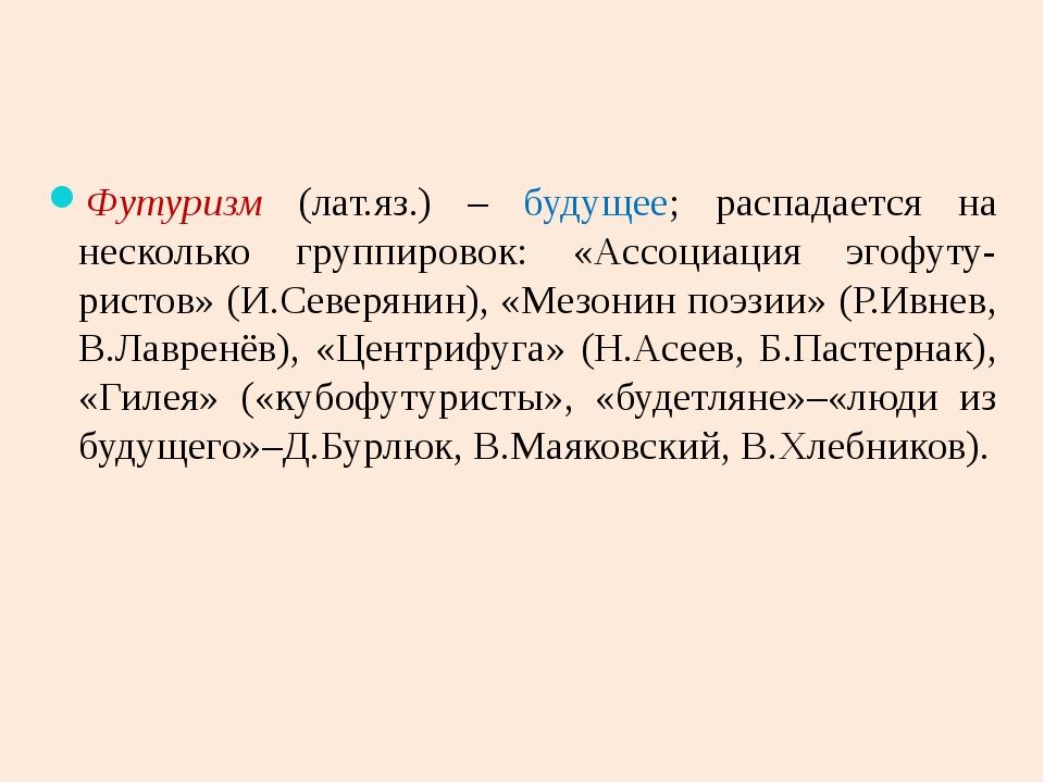Футуризм (лат.яз.) – будущее; распадается на несколько группировок: «Ассоциац...