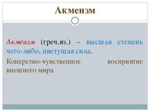 Акмеизм Акмеизм (греч.яз.) – высшая степень чего-либо, цветущая сила. Конкрет