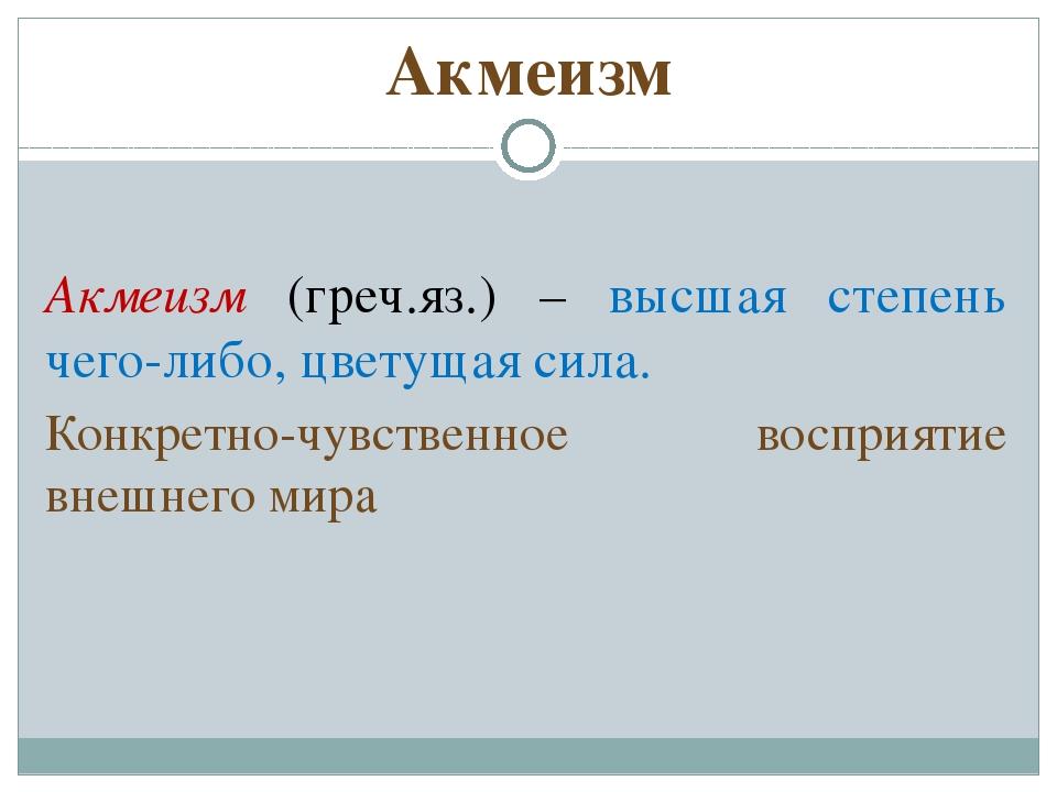 Акмеизм Акмеизм (греч.яз.) – высшая степень чего-либо, цветущая сила. Конкрет...