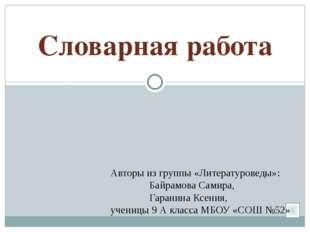 Словарная работа Авторы из группы «Литературоведы»: Байрамова Самира, Гарани
