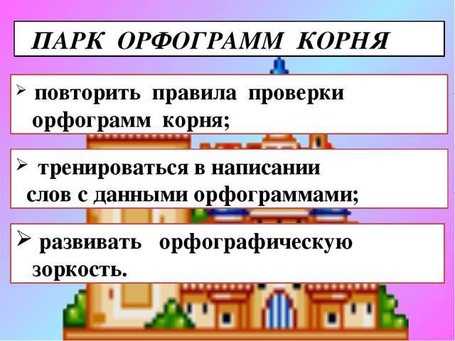 ПАРК ОРФОГРАММ КОРНЯ повторить правила проверки орфограмм корня; тренировать...