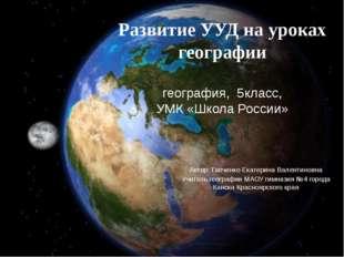 Развитие УУД на уроках географии география, 5класс, УМК «Школа России» Автор: