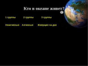 Кто в океане живет? 1 группы 2 группы 3 группы Неактивные Активные Живущие на