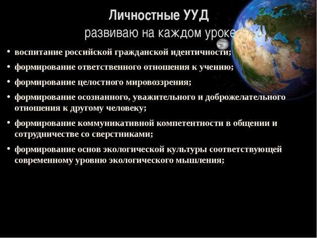Личностные УУД развиваю на каждом уроке воспитание российской гражданской иде...