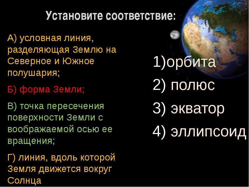 Установите соответствие: орбита полюс экватор эллипсоид А) условная линия, ра...