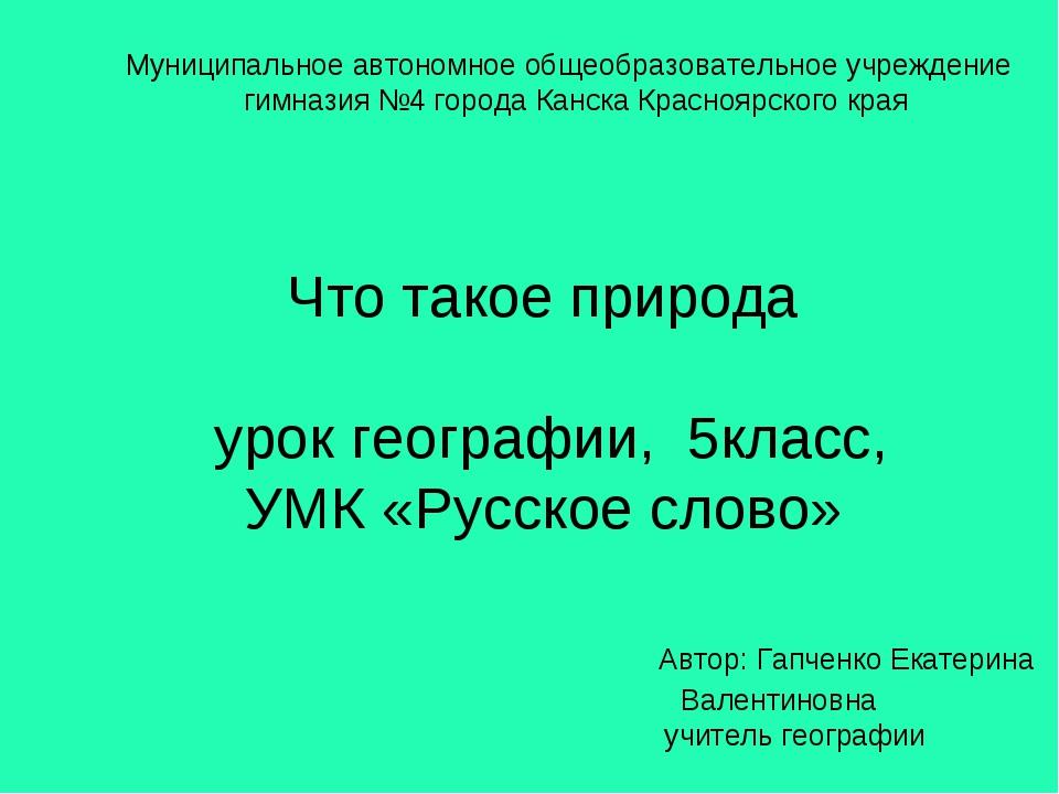 Что такое природа урок географии, 5класс, УМК «Русское слово» Автор: Гапченко...