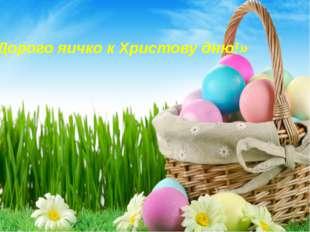«Дорого яичко к Христову дню!»