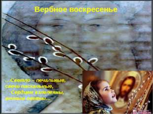 Вербное воскресенье …Светло – печальные, свечи пасхальные, Сердцем взлелеяны