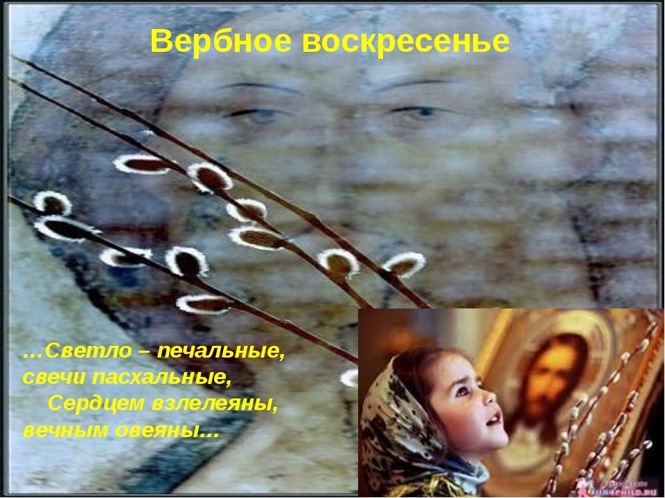 Вербное воскресенье …Светло – печальные, свечи пасхальные, Сердцем взлелеяны...