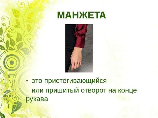 МАНЖЕТА это пристёгивающийся или пришитый отворот на конце рукава