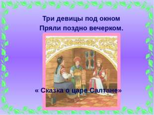 Три девицы под окном Пряли поздно вечерком. « Сказка о царе Салтане»