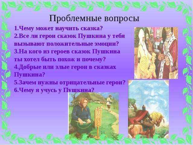 Проблемные вопросы 1.Чему может научить сказка? 2.Все ли герои сказок Пушкина...