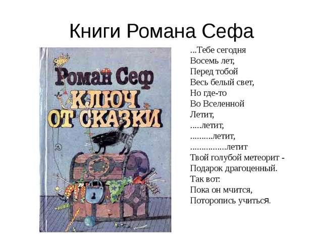 Книги Романа Сефа ...Тебе сегодня Восемь лет, Перед тобой Весь белый свет, Но...