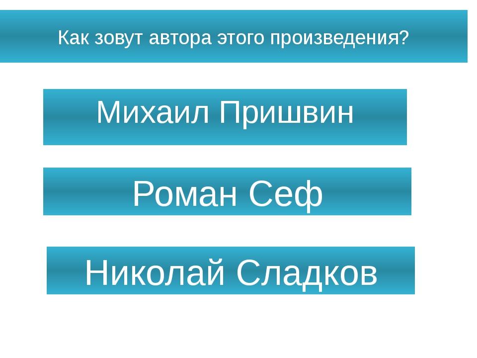 Как зовут автора этого произведения? Михаил Пришвин Роман Сеф Николай Сладков