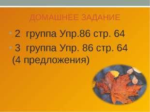 ДОМАШНЕЕ ЗАДАНИЕ 2 группа Упр.86 стр. 64 3 группа Упр. 86 стр. 64 (4 предложе