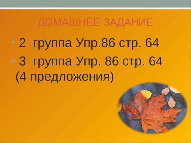 ДОМАШНЕЕ ЗАДАНИЕ 2 группа Упр.86 стр. 64 3 группа Упр. 86 стр. 64 (4 предложе...