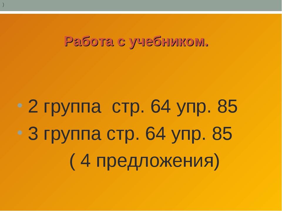 Работа с учебником. 2 группа стр. 64 упр. 85 3 группа стр. 64 упр. 85 ( 4 пр...