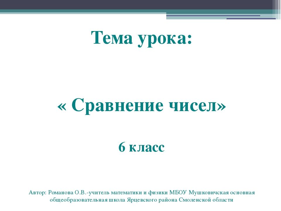 Тема урока: « Сравнение чисел» 6 класс Автор: Романова О.В.-учитель математик...