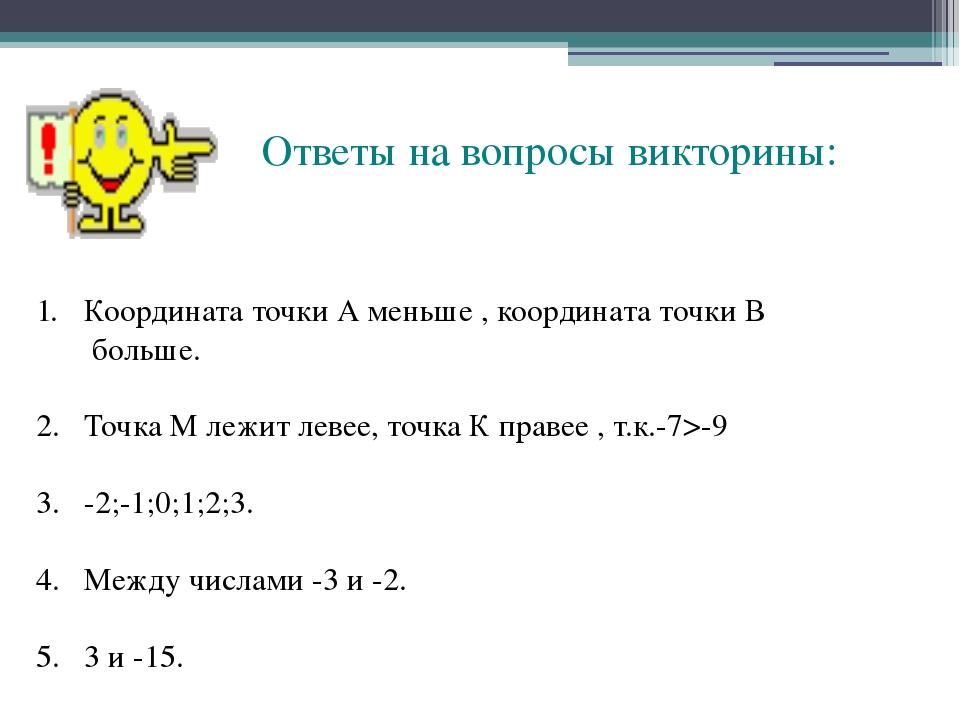 Ответы на вопросы викторины: Координата точки А меньше , координата точки В...