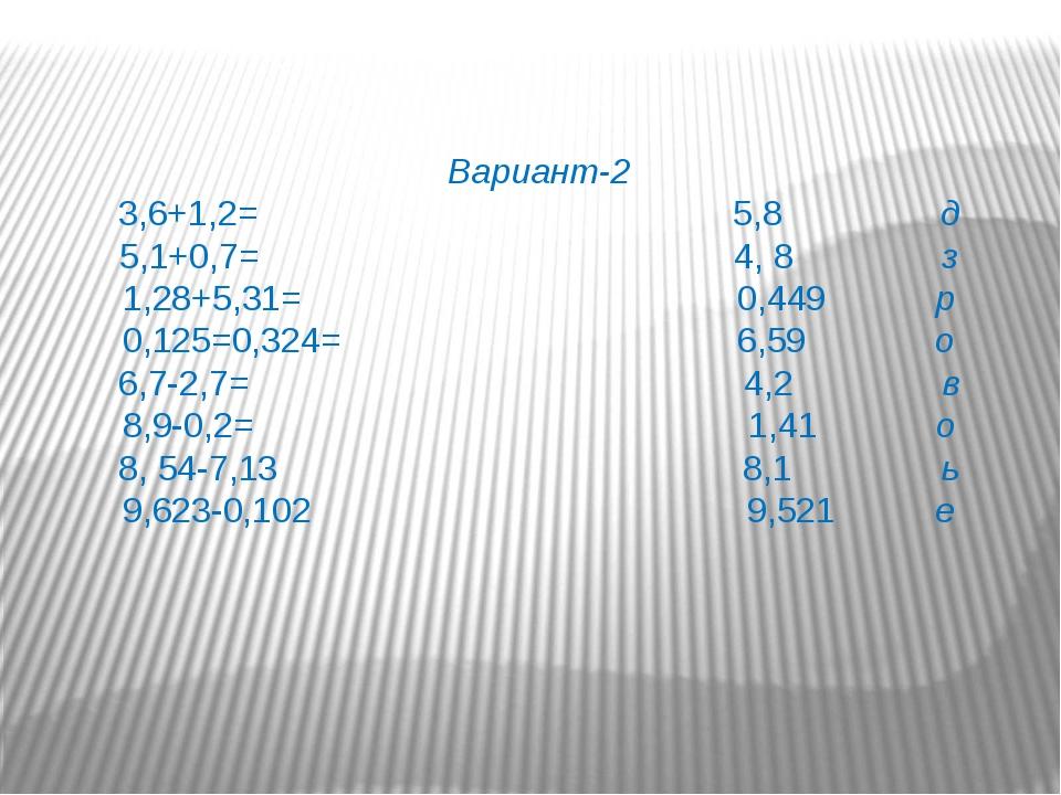 Вариант-2 3,6+1,2= 5,8 д 5,1+0,7= 4, 8 з 1,28+5,31= 0,449 р 0,125=0,324= 6,59...